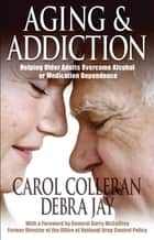 Aging and Addiction - Helping Older Adults Overcome Alcohol or Medication Dependence-A Hazelden Guidebook ebook by Carol Colleran, Debra Jay