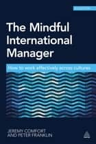 The Mindful International Manager - How to Work Effectively Across Cultures ebook by Jeremy Comfort, Peter Franklin