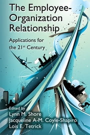 The Employee-Organization Relationship - Applications for the 21st Century ebook by Lynn M. Shore,Jacqueline A-M. Coyle-Shapiro,Lois E. Tetrick