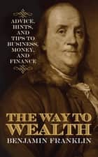 The Way to Wealth - Advice, Hints, and Tips on Business, Money, and Finance ebook by Benjamin Franklin