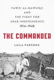 The Commander - Fawzi al-Qawuqji and the Fight for Arab Independence 1914-1948 ebook by Laila Parsons