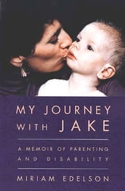 My Journey with Jake - A Memoir of Parenting and Disability, 4th Edition ebook by Miriam Edelson