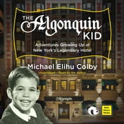 The Algonquin Kid - Adventures Growing Up at New York's Legendary Hotel audiobook by Michael Elihu Colby