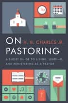 On Pastoring - A Short Guide to Living, Leading, and Ministering as a Pastor ebook by H.B. Charles Jr.