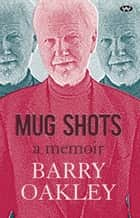 Mug Shots - A memoir ebook by Barry Oakley