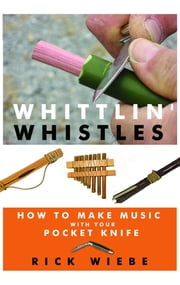 Whittlin' Whistles - How to Make Music with Your Pocket Knife ebook by Rick Wiebe