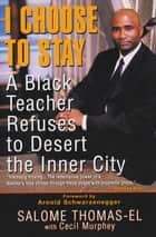 I Choose To Stay: A Black Teacher Refuses To Desert The Inner-city ebook by Cecil Murphey, Salome Thomas-El