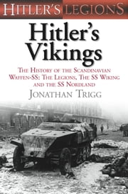 Hitler's Vikings - The History of the Scandinavian Waffen-SS: The Legions, the SS-Wiking and the SS-Nordland ebook by Jonathan Trigg
