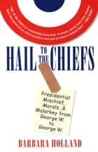 Hail to the Chiefs - Presidential Mischief, Morals, & Malarky from George W. to George W. ebook by Barbara Holland