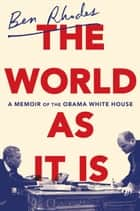 The World as It Is - A Memoir of the Obama White House ebook by Ben Rhodes