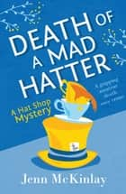 Death of a Mad Hatter - A fun and gripping cozy mystery ebook by Jenn McKinlay