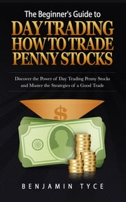 The Beginner's Guide to Day Trading: How to Trade Penny Stocks - Discover the Power of Day Trading Penny Stocks and Master the Strategies of a Good Trade ebook by Benjamin Tyce