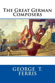 The Great German Composers ebook by George T. Ferris