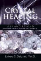 Crystal Healing: 2012 and Beyond ebook by Barbara S. Delozier, Msc.D.