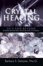 Crystal Healing: 2012 and Beyond - Discovering and Using Rocks, Crystals and Stones in the New Age ebook by Barbara S. Delozier, Msc.D.