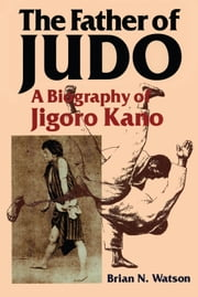 The Father of Judo - A Biography of Jigoro Kano ebook by Brian N. Watson