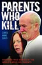 Parents Who Kill - Shocking True Stories of The World's Most Evil Parents ebook by