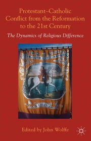 Protestant-Catholic Conflict from the Reformation to the 21st Century - The Dynamics of Religious Difference ebook by John Wolffe
