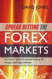Spread Betting the Forex Markets - An expert guide to spread betting the foreign exchange markets ebook by David Jones