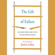 The Gift of Failure - How the Best Parents Learn to Let Go So Their Children Can Succeed audiobook by Jessica Lahey