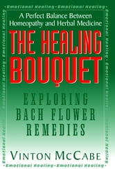 The Healing Bouquet - Exploring Bach Flower Remedies ebook by Vinton McCabe