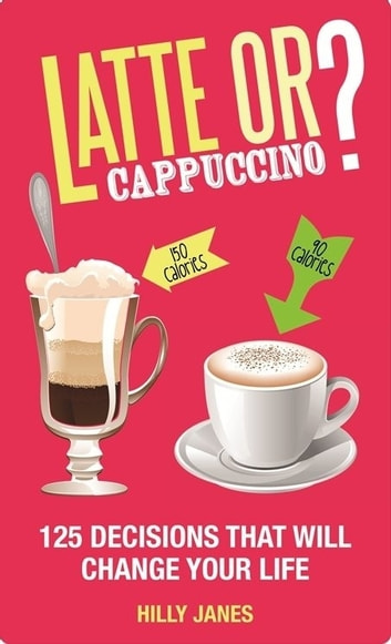 Latte or Cappuccino? - 125 Decisions That Will Change Your Life ebook by Hilly Janes