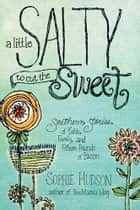 A Little Salty to Cut the Sweet - Southern Stories of Faith, Family, and Fifteen Pounds of Bacon ebook by Sophie Hudson