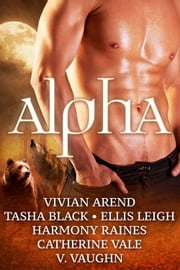 Alpha - Paranormal Shifter Romance Multi-Author Box Set ebook by Vivian Arend,Tasha Black,V. Vaughn