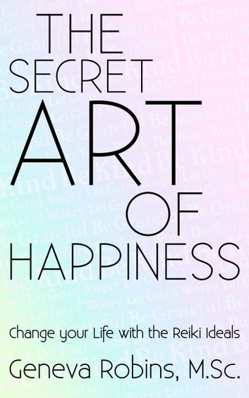 The Secret Art of Happiness - Change Your Life With the Reiki Ideals ebook by Geneva Robins