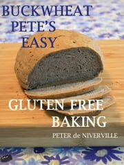 Buckwheat Pete's Easy Gluten Free Baking - No Corn, Soy, Milk or Eggs ebook by Peter de Niverville
