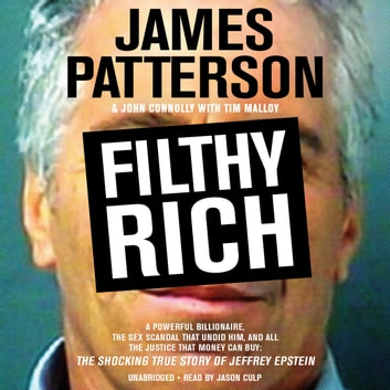 Filthy Rich - A Powerful Billionaire, the Sex Scandal that Undid Him, and All the Justice that Money Can Buy: The Shocking True Story of Jeffrey Epstein audiobook by James Patterson,John Connolly