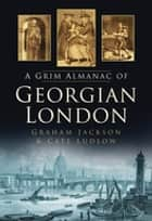 A Grim Almanac of Georgian London ebook by Graham Jackson, Cate Ludlow