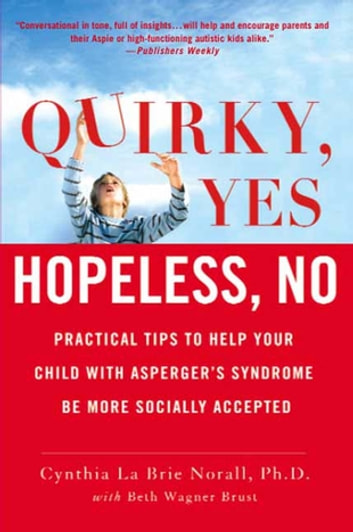 Quirky, Yes---Hopeless, No - Practical Tips to Help Your Child with Asperger's Syndrome Be More Socially Accepted ebook by Beth Wagner Brust,Cynthia La Brie Norall, Ph.D.