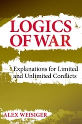 Logics of War - Explanations for Limited and Unlimited Conflicts ebook by Alex Weisiger