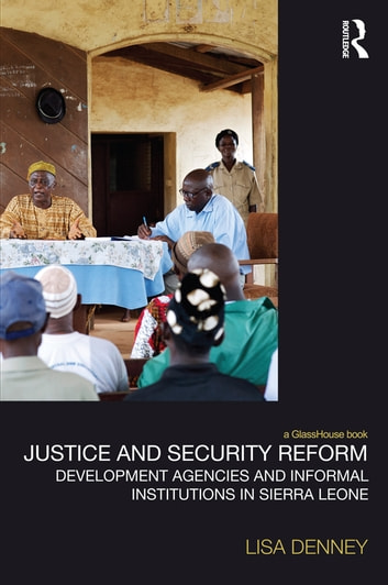 Justice and Security Reform - Development Agencies and Informal Institutions in Sierra Leone ebook by Lisa Denney