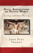 Daily Reflections on Divine Mercy: 365 Days with Saint Faustina ebook by John Paul Thomas