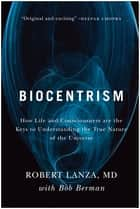 Biocentrism - How Life and Consciousness are the Keys to Understanding the True Nature of the Universe ebook by Robert Lanza, Bob Berman