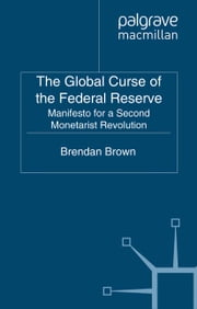 The Global Curse of the Federal Reserve - Manifesto for a Second Monetarist Revolution ebook by B. Brown
