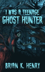 I Was a Teenage Ghost Hunter ebook by Brian K. Henry