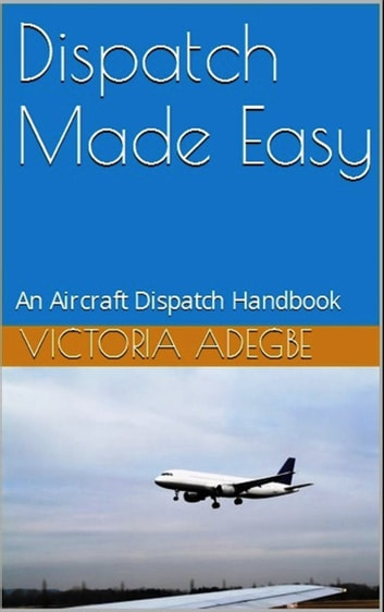 Dispatch Made Easy: An Aircraft Dispatch Handbook ebook by Victoria Adegbe