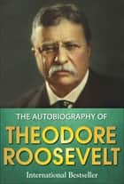The Autobiography of Theodore Roosevelt ebook by Theodore Roosevelt, GP Editors