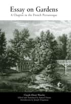 Essay on Gardens - A Chapter in the French Picturesque eBook by Claude-Henri Watelet, Samuel Danon, Joseph Disponzio
