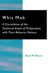 Whiz Mob - A Correlation of the Technical Argot of Pickpockets with Their Behavior Pattern ebook by David W. Maurer