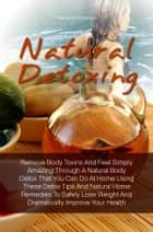 Natural Detoxing - Remove Body Toxins And Feel Simply Amazing Through A Natural Body Detox That You Can Do At Home Using These Detox Tips And Natural Home Remedies To Safely Lose Weight And Dramatically Improve Your Health ebook by Diana G. Freeman