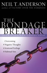 The Bondage Breaker® - Overcoming *Negative Thoughts *Irrational Feelings *Habitual Sins ebook by Neil T. Anderson