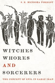 Witches, Whores, and Sorcerers - The Concept of Evil in Early Iran ebook by Satnam Mendoza Forrest, Prods Oktor Skjaervø