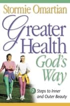 Greater Health God's Way - Seven Steps to Inner and Outer Beauty ebook by Stormie Omartian