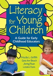 Literacy for Young Children - A Guide for Early Childhood Educators ebook by Priscilla L. Griffith,Sara Ann Beach,Jiening Ruan,A. Loraine Dunn