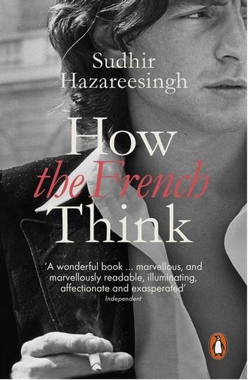 How the French Think - An Affectionate Portrait of an Intellectual People ebook by Sudhir Hazareesingh