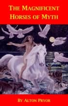 The Magnificent Horses of Myth ebook by Alton Pryor